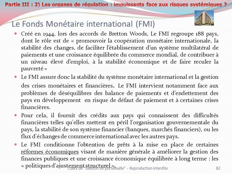 Le Fonds Monétaire international (FMI) Créé en 1944, lors des accords de Bretton Woods, Le FMI regroupe 188 pays, dont le rôle est de « promouvoir la