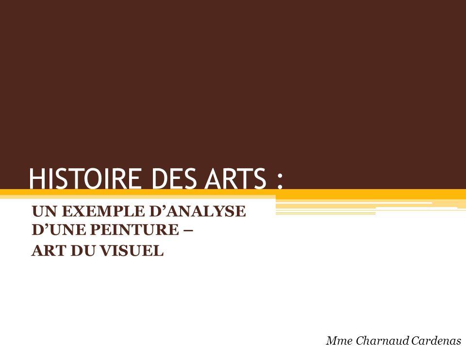 HISTOIRE DES ARTS : UN EXEMPLE DANALYSE DUNE PEINTURE – ART DU VISUEL Mme Charnaud Cardenas