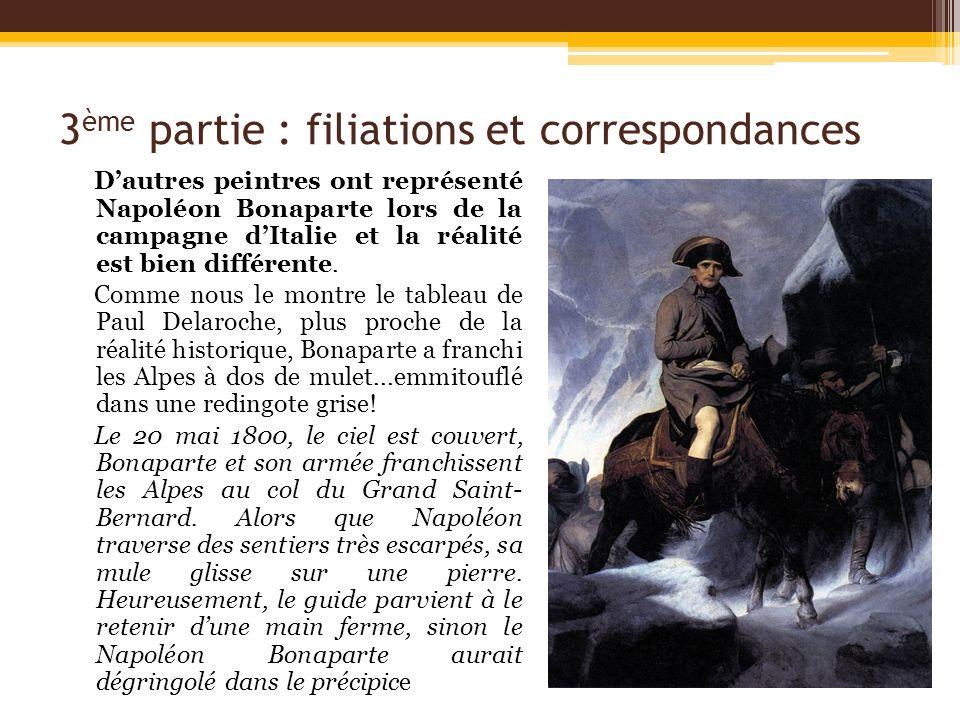 3 ème partie : filiations et correspondances Dautres peintres ont représenté Napoléon Bonaparte lors de la campagne dItalie et la réalité est bien dif