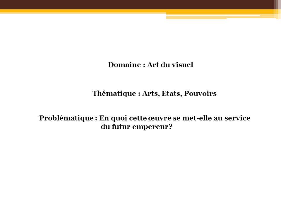 Domaine : Art du visuel Thématique : Arts, Etats, Pouvoirs Problématique : En quoi cette œuvre se met-elle au service du futur empereur?