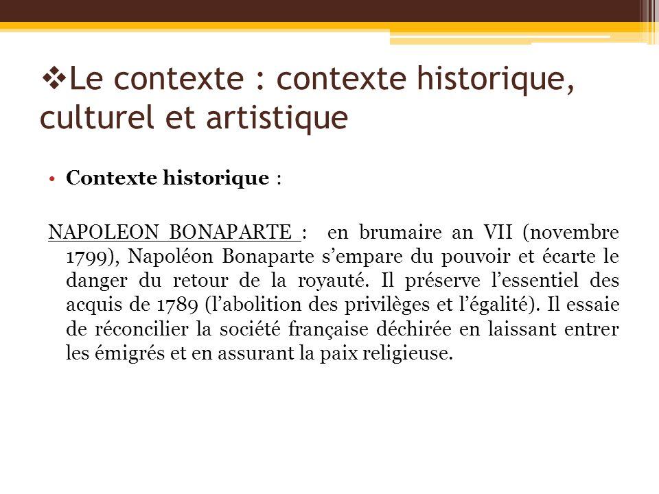 Le contexte : contexte historique, culturel et artistique Contexte historique : NAPOLEON BONAPARTE : en brumaire an VII (novembre 1799), Napoléon Bona