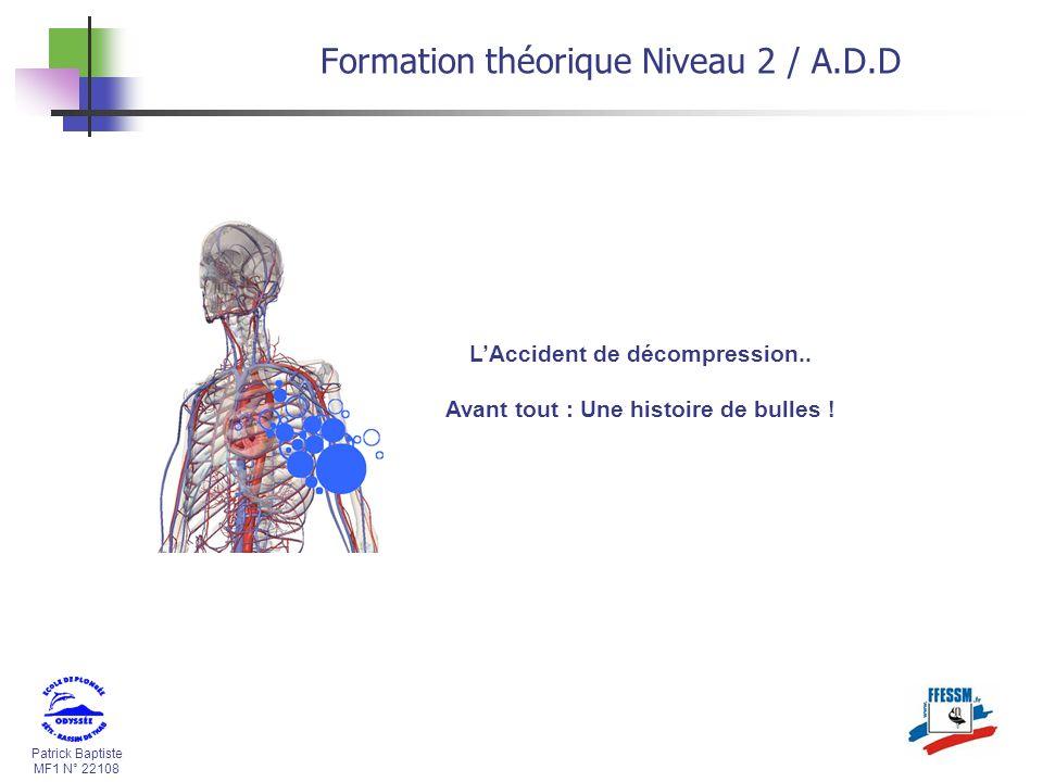 Patrick Baptiste MF1 N° 22108 Formation théorique Niveau 2 / A.D.D LAccident de décompression.. Avant tout : Une histoire de bulles !