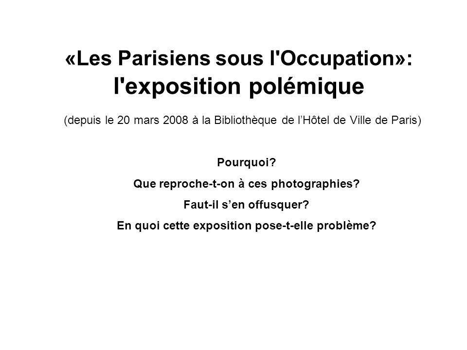 «Les Parisiens sous l Occupation»: l exposition polémique (depuis le 20 mars 2008 à la Bibliothèque de lHôtel de Ville de Paris) Pourquoi.