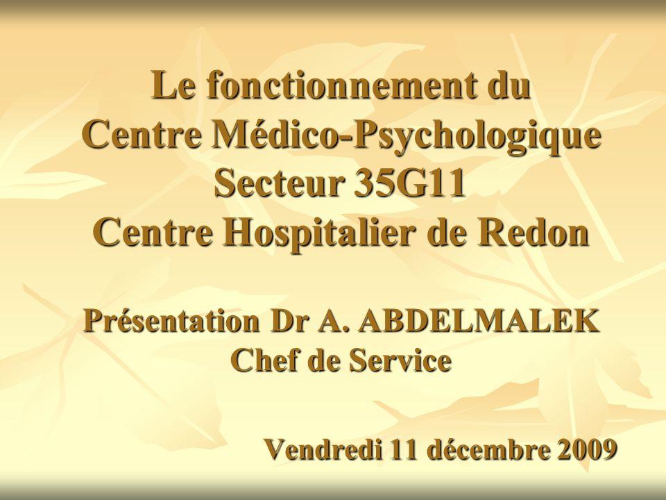 Le fonctionnement du Centre Médico-Psychologique Secteur 35G11 Centre Hospitalier de Redon Présentation Dr A. ABDELMALEK Chef de Service Vendredi 11 d