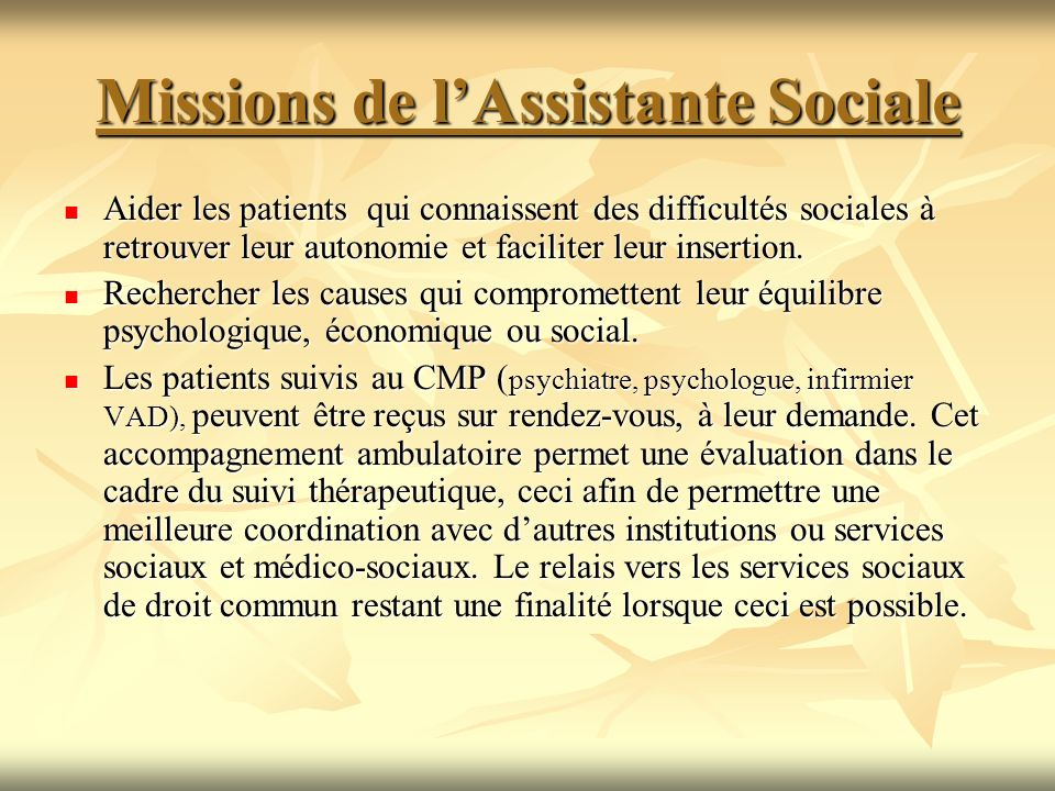 Missions de lAssistante Sociale Aider les patients qui connaissent des difficultés sociales à retrouver leur autonomie et faciliter leur insertion. Ai