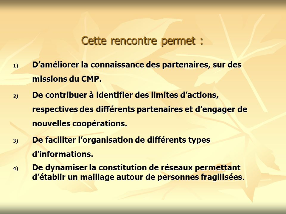 Cette rencontre permet : 1) Daméliorer la connaissance des partenaires, sur des missions du CMP. 2) De contribuer à identifier des limites dactions, r