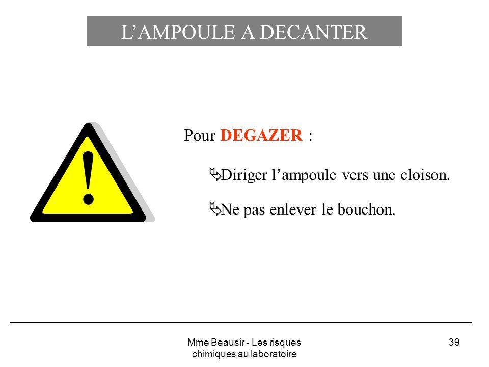 39 LAMPOULE A DECANTER Pour DEGAZER : Diriger lampoule vers une cloison. Ne pas enlever le bouchon. Mme Beausir - Les risques chimiques au laboratoire