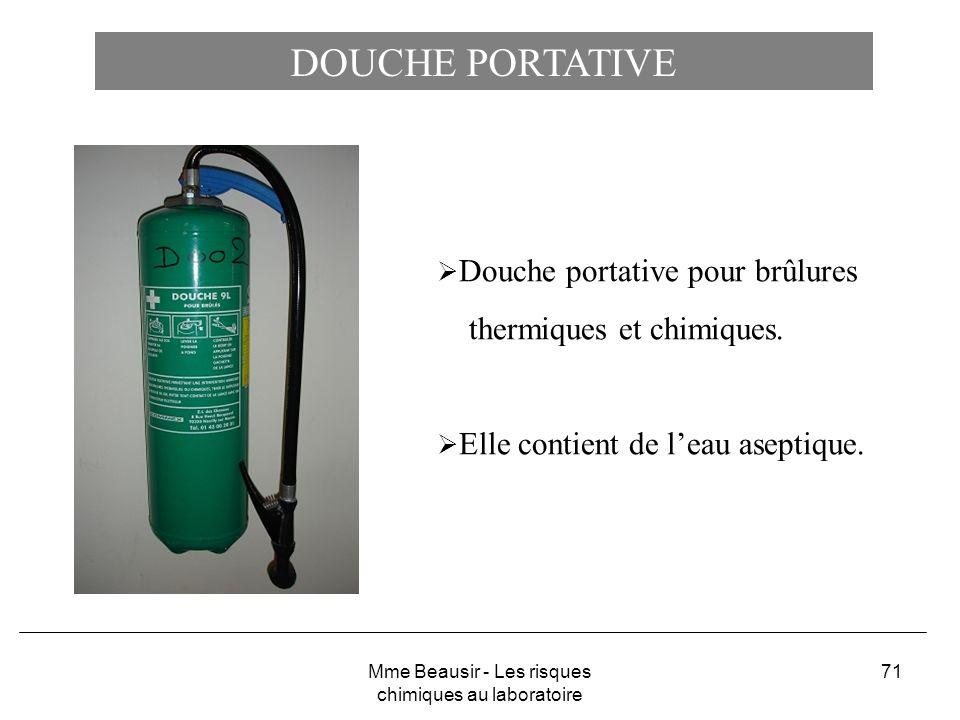 71 DOUCHE PORTATIVE Douche portative pour brûlures thermiques et chimiques. Elle contient de leau aseptique. Mme Beausir - Les risques chimiques au la