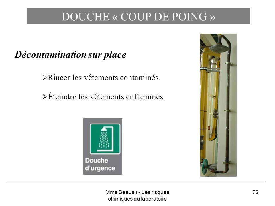 72 DOUCHE « COUP DE POING » Décontamination sur place Rincer les vêtements contaminés. Éteindre les vêtements enflammés. Mme Beausir - Les risques chi