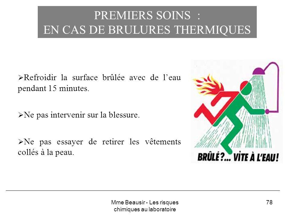 78 PREMIERS SOINS : EN CAS DE BRULURES THERMIQUES Refroidir la surface brûlée avec de leau pendant 15 minutes. Ne pas intervenir sur la blessure. Ne p