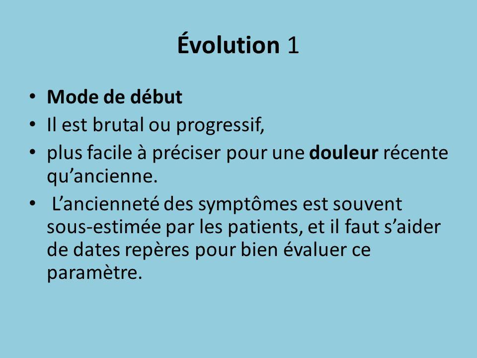 Évolution 1 Mode de début Il est brutal ou progressif, plus facile à préciser pour une douleur récente quancienne. Lancienneté des symptômes est souve