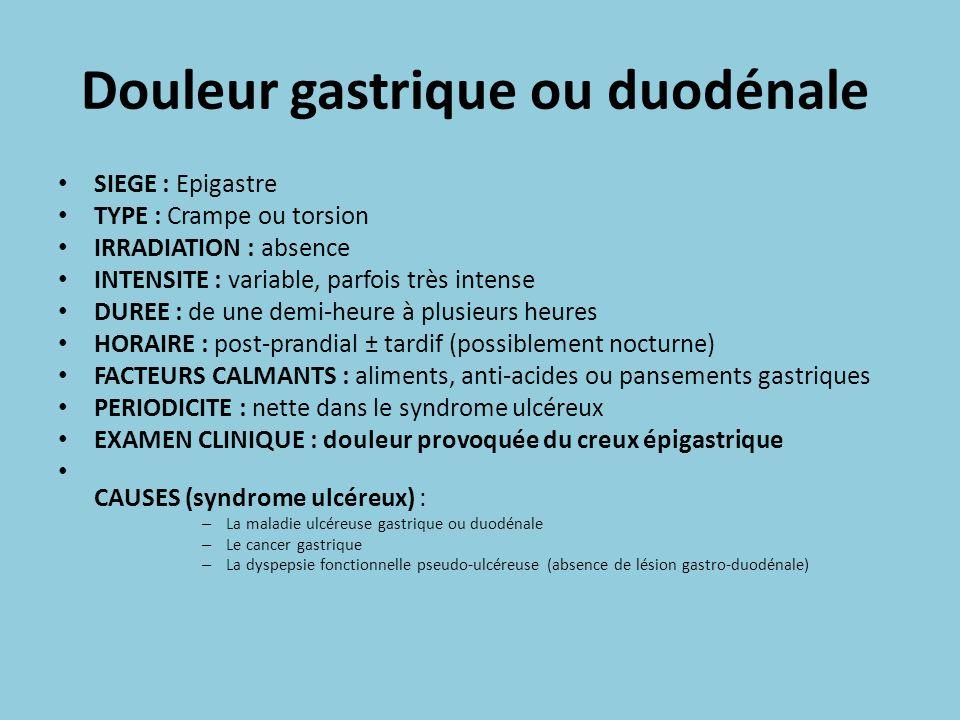 Douleur gastrique ou duodénale SIEGE : Epigastre TYPE : Crampe ou torsion IRRADIATION : absence INTENSITE : variable, parfois très intense DUREE : de