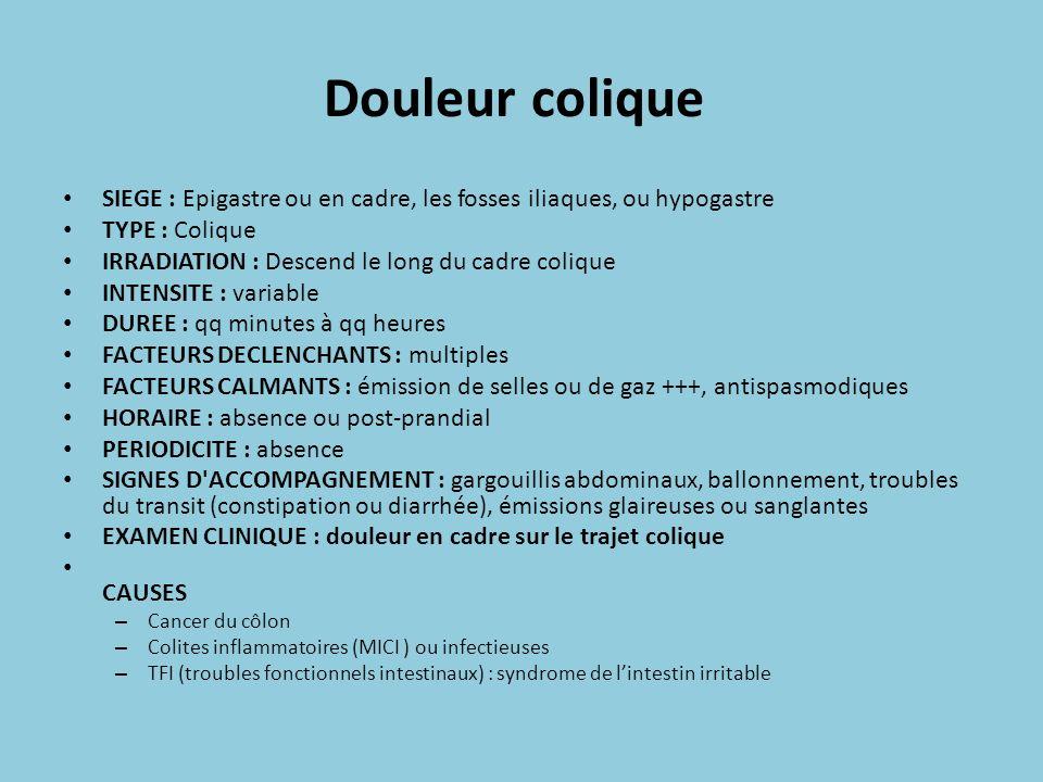 Douleur colique SIEGE : Epigastre ou en cadre, les fosses iliaques, ou hypogastre TYPE : Colique IRRADIATION : Descend le long du cadre colique INTENS