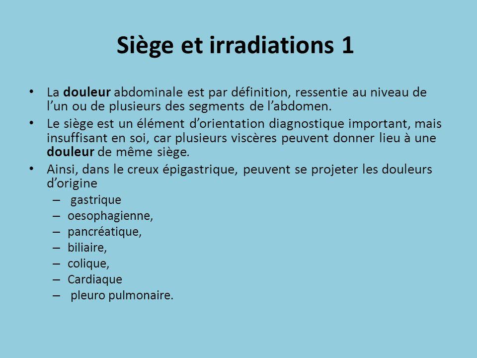Siège et irradiations 1 La douleur abdominale est par définition, ressentie au niveau de lun ou de plusieurs des segments de labdomen. Le siège est un