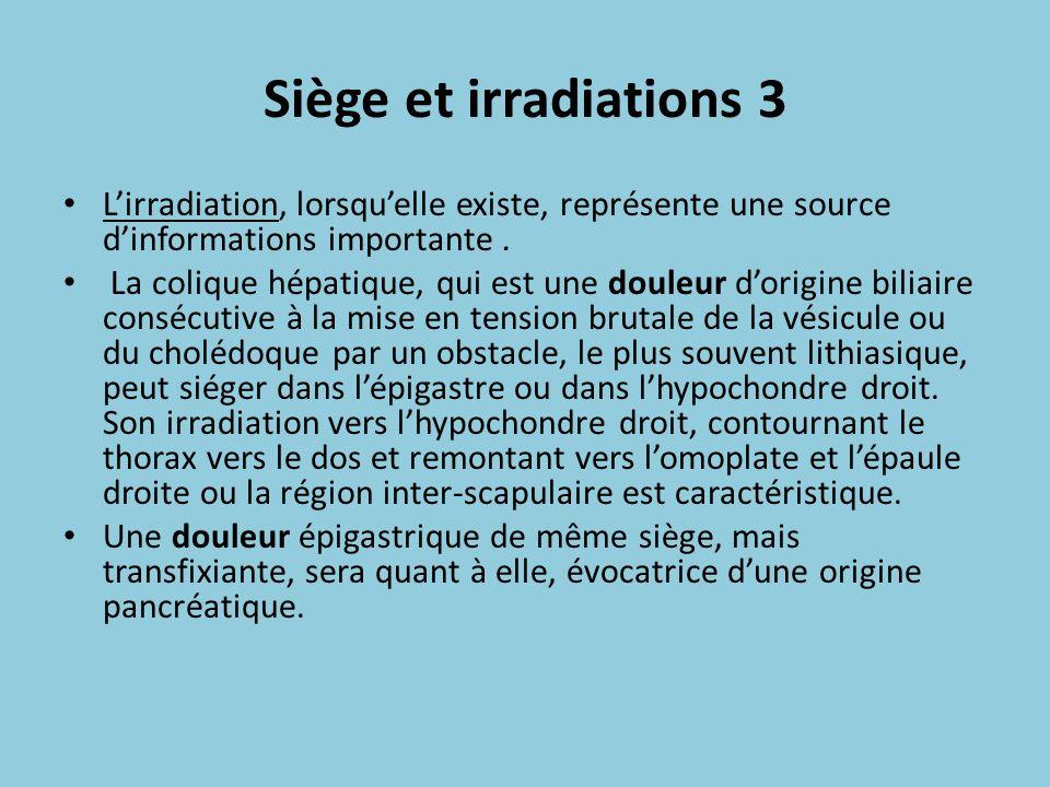 Siège et irradiations 3 Lirradiation, lorsquelle existe, représente une source dinformations importante. La colique hépatique, qui est une douleur dor