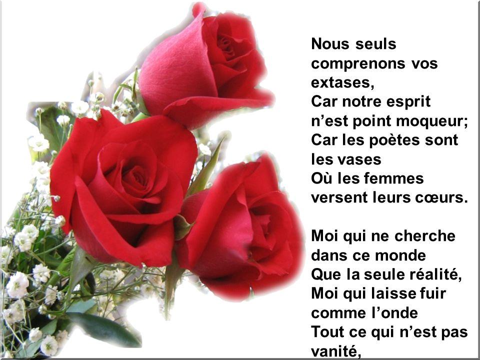 Nous seuls comprenons vos extases, Car notre esprit nest point moqueur; Car les poètes sont les vases Où les femmes versent leurs cœurs.