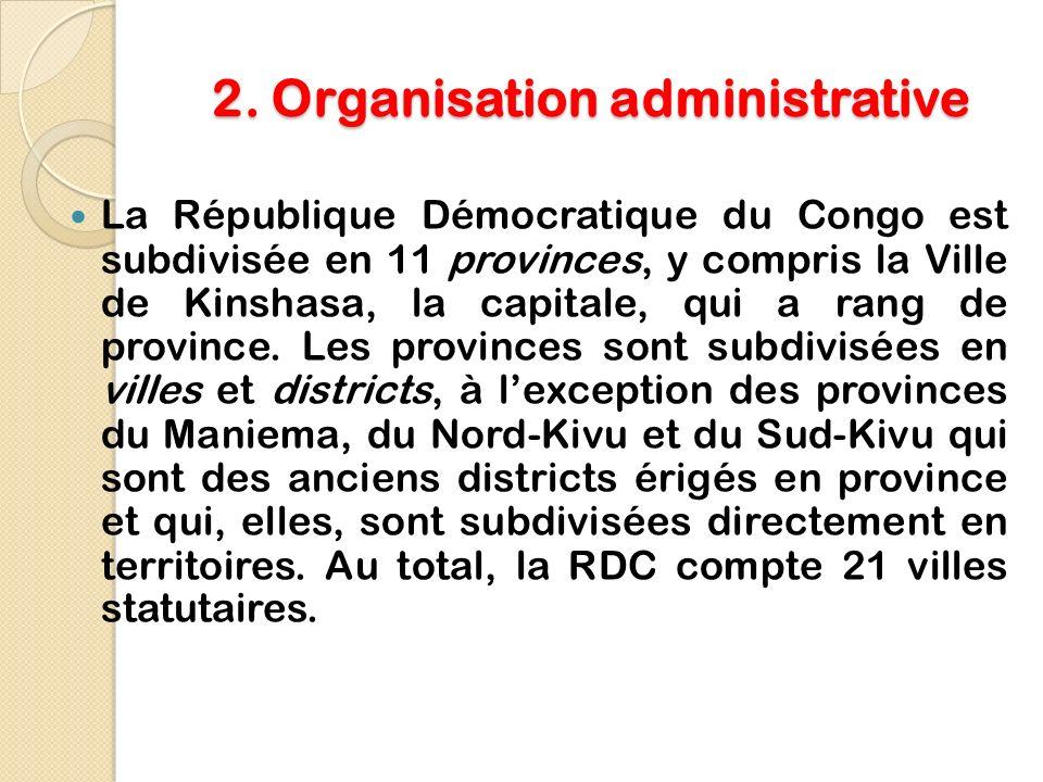 2. Organisation administrative La République Démocratique du Congo est subdivisée en 11 provinces, y compris la Ville de Kinshasa, la capitale, qui a