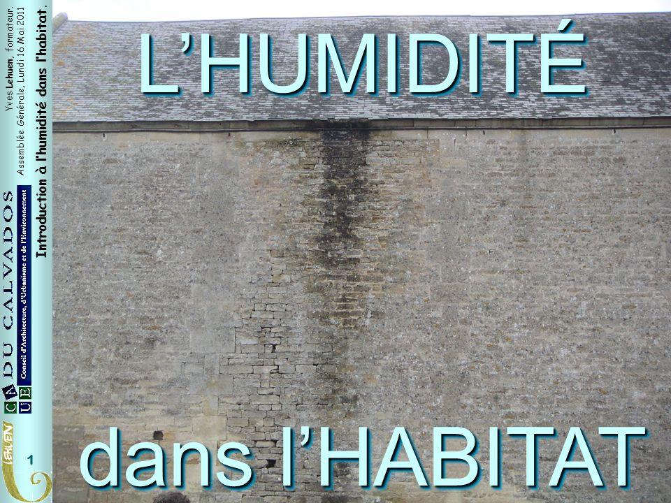 Yves Lehuen, formateur. Assemblée Générale, Lundi 16 Mai 2011 Introduction à lhumidité dans lhabitat. 1 LHUMIDITÉ dans lHABITAT LHUMIDITÉ Titre généra