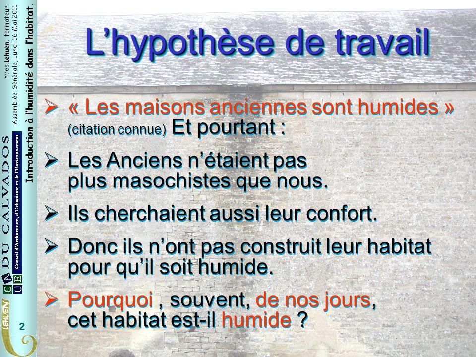 Yves Lehuen, formateur. Assemblée Générale, Lundi 16 Mai 2011 Introduction à lhumidité dans lhabitat. 2 Lhypothèse de travail « Les maisons anciennes
