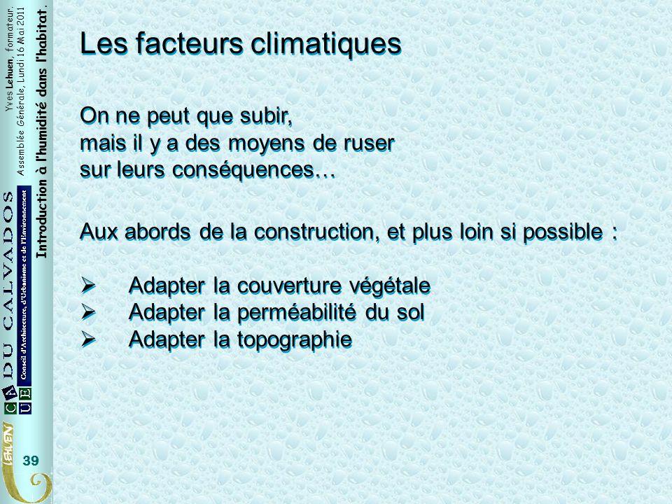 Yves Lehuen, formateur. Assemblée Générale, Lundi 16 Mai 2011 Introduction à lhumidité dans lhabitat. 39 Les facteurs climatiques On ne peut que subir
