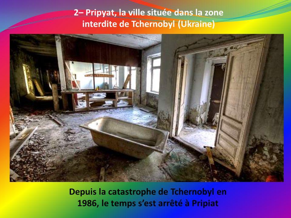 2– Pripyat, la ville située dans la zone interdite de Tchernobyl (Ukraine) Depuis la catastrophe de Tchernobyl en 1986, le temps sest arrêté à Pripiat