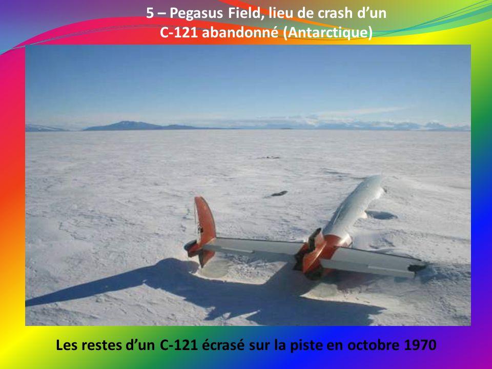 5 – Pegasus Field, lieu de crash dun C-121 abandonné (Antarctique) Les restes dun C-121 écrasé sur la piste en octobre 1970