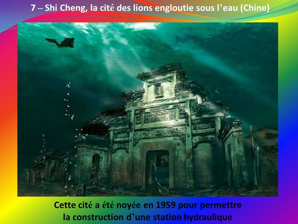 7 – Shi Cheng, la cit é des lions engloutie sous l eau (Chine) Cette cit é a é t é noy é e en 1959 pour permettre la construction d une station hydraulique