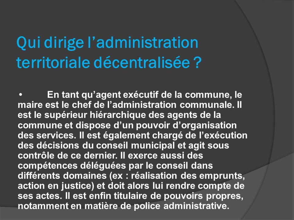 Qui dirige ladministration territoriale décentralisée ? En tant quagent exécutif de la commune, le maire est le chef de ladministration communale. Il