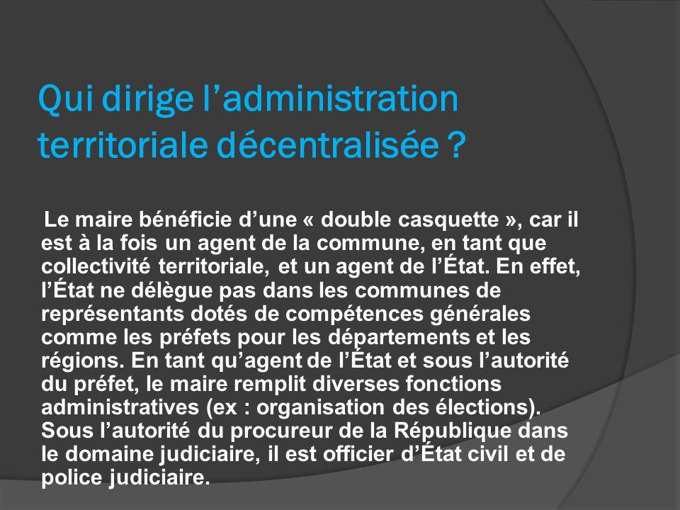 Qui dirige ladministration territoriale décentralisée ? Le maire bénéficie dune « double casquette », car il est à la fois un agent de la commune, en