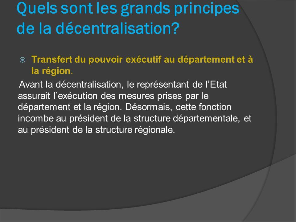 Quels sont les grands principes de la décentralisation? Transfert du pouvoir exécutif au département et à la région. Avant la décentralisation, le rep