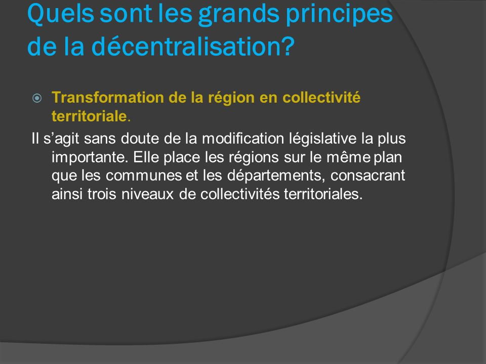 Quels sont les grands principes de la décentralisation? Transformation de la région en collectivité territoriale. Il sagit sans doute de la modificati