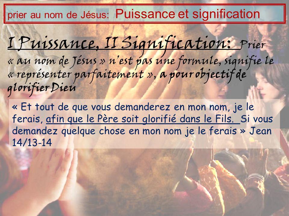 I Puissance, II Signification: Prier « au nom de Jésus » nest pas une formule, signifie le « représenter parfaitement », a pour objectif de glorifier