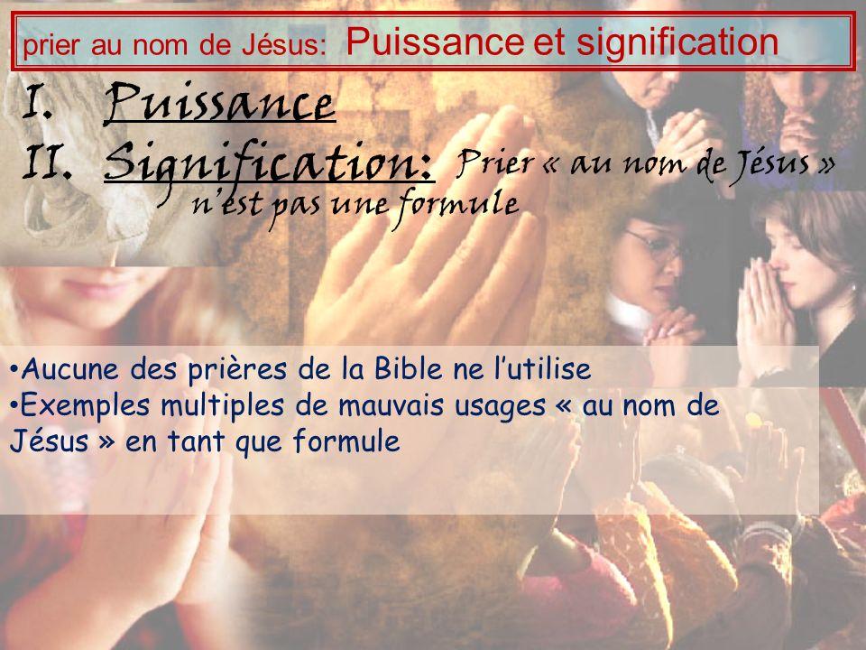 Aucune des prières de la Bible ne lutilise Exemples multiples de mauvais usages « au nom de Jésus » en tant que formule I.Puissance II.Signification: