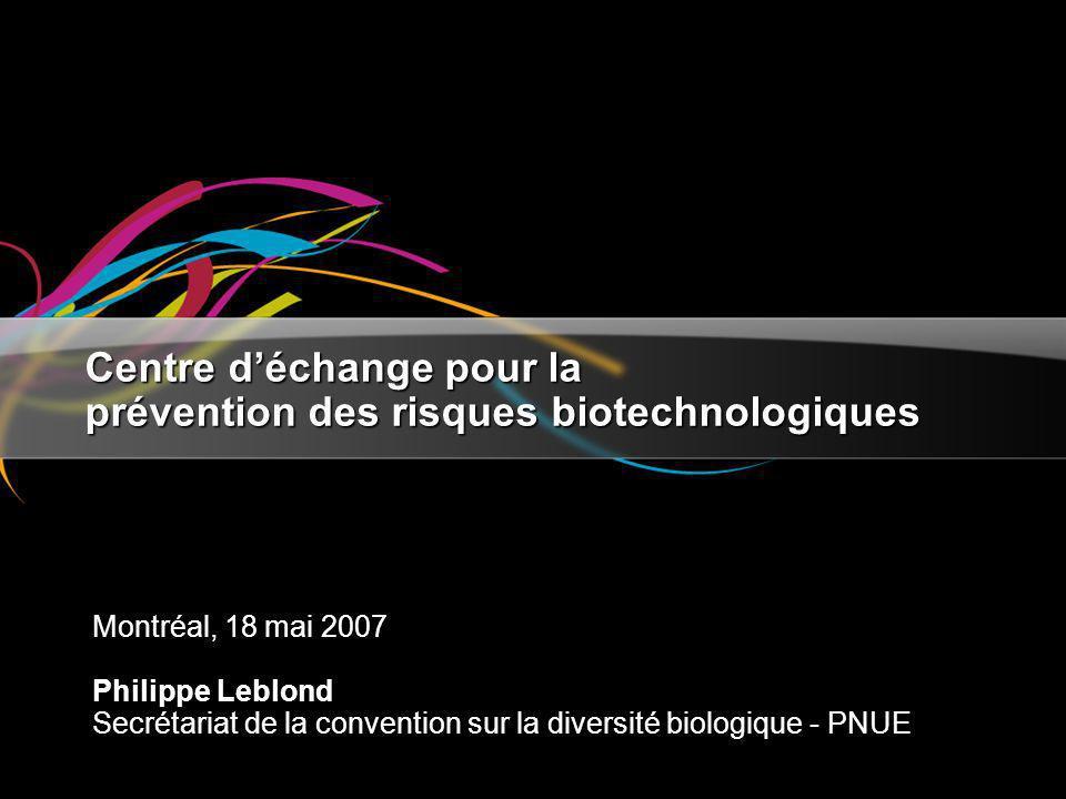 Centre déchange pour la prévention des risques biotechnologiques Montréal, 18 mai 2007 Philippe Leblond Secrétariat de la convention sur la diversité biologique - PNUE