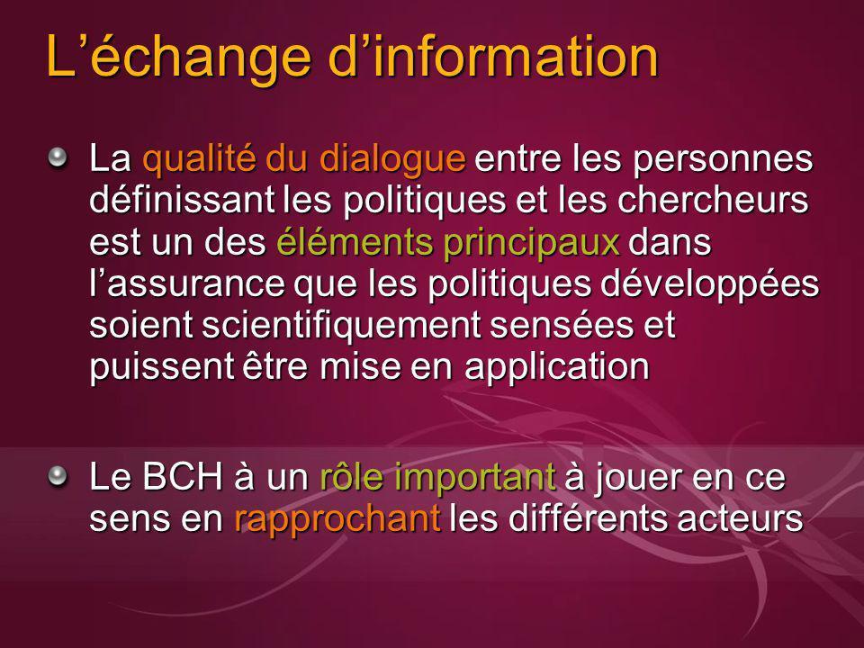 Léchange dinformation La qualité du dialogue entre les personnes définissant les politiques et les chercheurs est un des éléments principaux dans lassurance que les politiques développées soient scientifiquement sensées et puissent être mise en application Le BCH à un rôle important à jouer en ce sens en rapprochant les différents acteurs