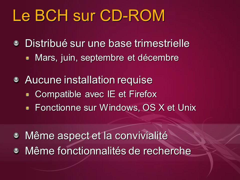 Le BCH sur CD-ROM Distribué sur une base trimestrielle Mars, juin, septembre et décembre Aucune installation requise Compatible avec IE et Firefox Fonctionne sur Windows, OS X et Unix Même aspect et la convivialité Même fonctionnalités de recherche