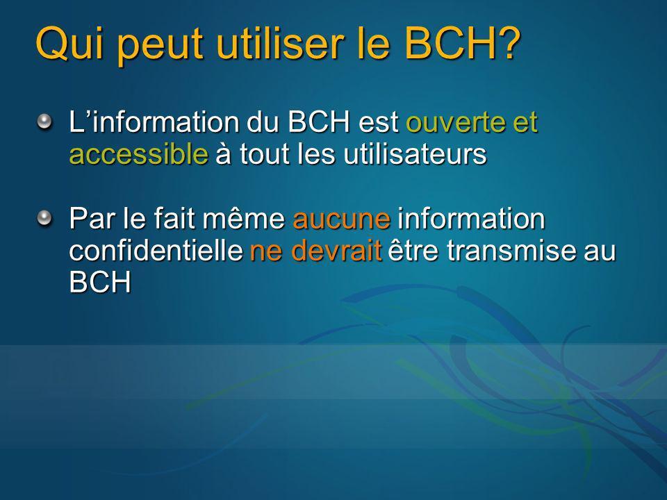 Qui peut utiliser le BCH? Linformation du BCH est ouverte et accessible à tout les utilisateurs Par le fait même aucune information confidentielle ne