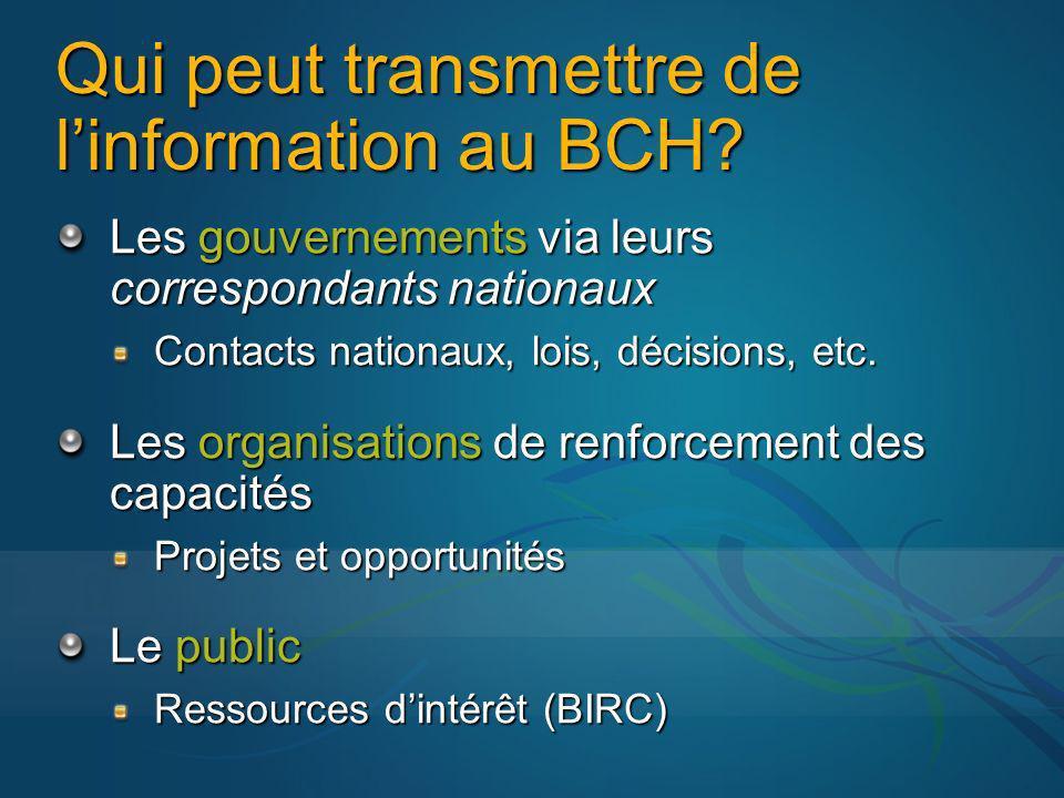 Qui peut transmettre de linformation au BCH? Les gouvernements via leurs correspondants nationaux Contacts nationaux, lois, décisions, etc. Les organi