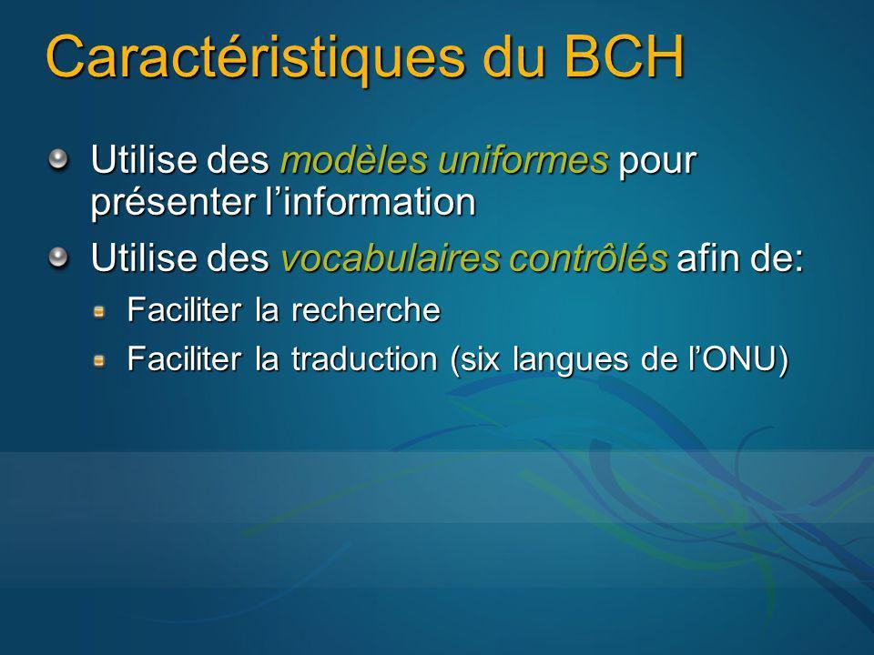 Caractéristiques du BCH Utilise des modèles uniformes pour présenter linformation Utilise des vocabulaires contrôlés afin de: Faciliter la recherche Faciliter la traduction (six langues de lONU)