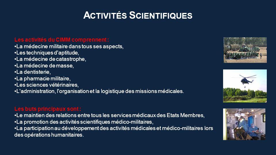 A CTIVITÉS S CIENTIFIQUES Les buts principaux sont : Le maintien des relations entre tous les services médicaux des Etats Membres, La promotion des activités scientifiques médico-militaires, La participation au développement des activités médicales et médico-militaires lors des opérations humanitaires.