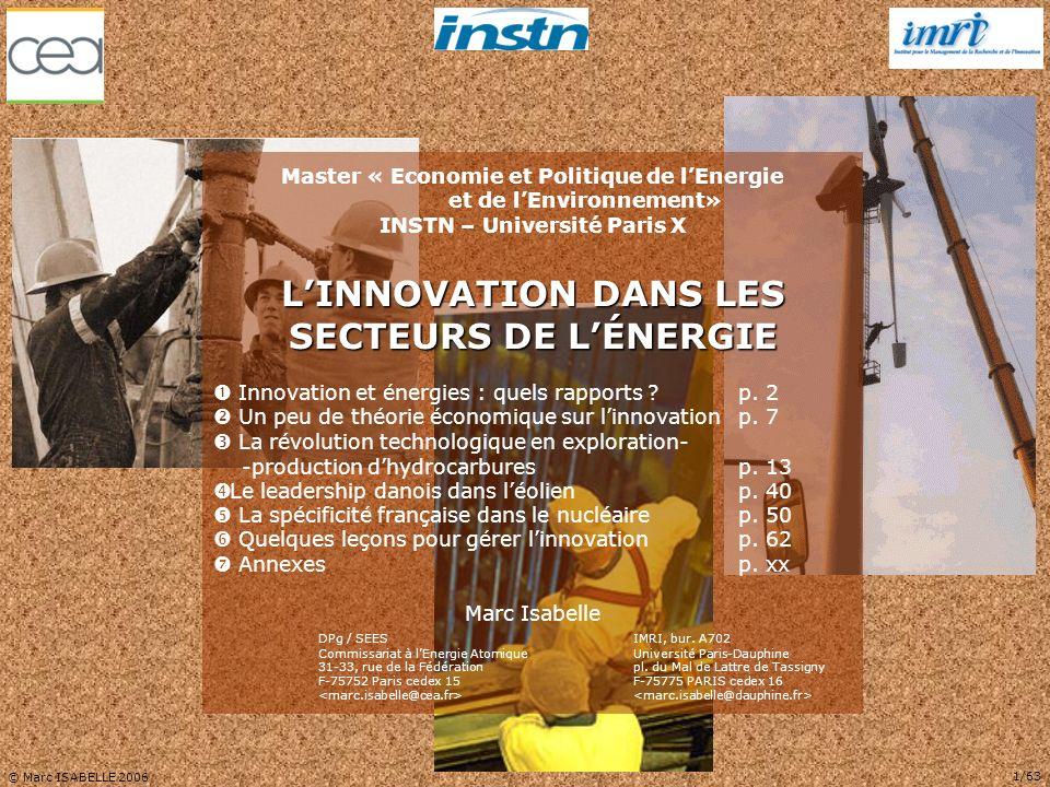 © Marc ISABELLE 2006 12/63 Effort national de R&D Poids du secteur industriel Soutiens publics à lénergie % dans bilan énergétique Dans le domaine de lénergie, quatre grandes familles de variables peuvent plus particulièrement jouer sur la dynamique dun SNRI dans une filière technologique donnée : Application du concept de SNRI aux secteurs de lénergie  UN PEU DE THÉORIE ÉCONOMIQUE SUR LINNOVATION LINNOVATION DANS LES SECTEURS DE LÉNERGIE B DES APPROCHES NOUVELLES – leffort national de R&D (public et privé) dans cette filière – les aides publiques dont bénéficie lénergie considérée et la fiscalité qui lui est appliquée – le niveau de développement du secteur industriel associé – la part de lénergie considérée dans le bilan énergétique national La dynamique du SNRI sanalyse suivant les interactions entre familles de variables ex.