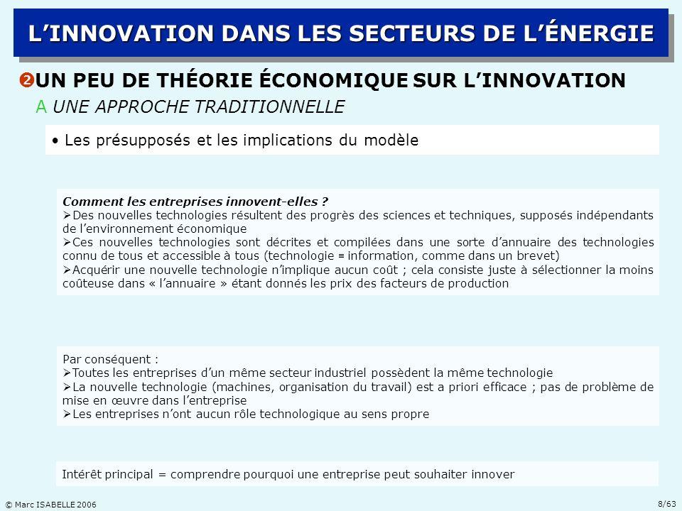 © Marc ISABELLE 2006 19/63 B LA STRUCTURE DE LINDUSTRIE PÉTROLIÈRE Ž LA RÉVOLUTION TECHNOLOGIQUE EN E&P DHYDROCARBURES LINNOVATION DANS LES SECTEURS DE LÉNERGIE Les compagnies pétrolières internationales : Shell, Exxon-Mobil, BP-Amoco-Arco, Total(FinaElf), Chevron-Texaco, Agip, … ; une industrie très concentrée ; méga-fusions depuis 1998 Une pluralité dacteurs Une industrie résolument internationale ; des matières premières éminemment géopolitiques Les sociétés de services para-pétroliers : Schlumberger, Halliburton, Baker&Hugues, Dresser, … ; vaste mouvement de concentration industrielle après le contre-choc de 1986 Les États propriétaires des ressources dhydrocarbures (et leurs sociétés nationales) : Arabie Saoudite (Aramco), Iran (NIOC), Mexique (Pemex), Venezuela (PDVSA), Algérie (Sonatrach), Indonésie (Pertamina), … ; fédérés à travers lOPEP ; des nouveaux entrants : Norvège, Russie ; sans oublier les États-Unis Les organismes publics ou parapublics de recherche & développement : IFP, API, …