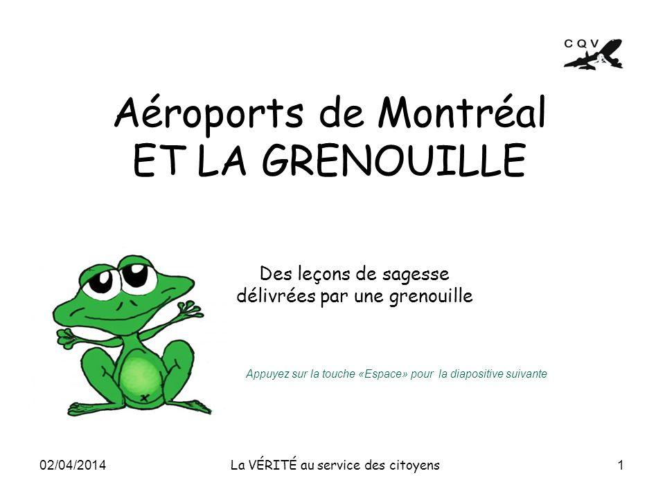 Aéroports de Montréal ET LA GRENOUILLE 1 La VÉRITÉ au service des citoyens Des leçons de sagesse délivrées par une grenouille 02/04/2014 Appuyez sur l
