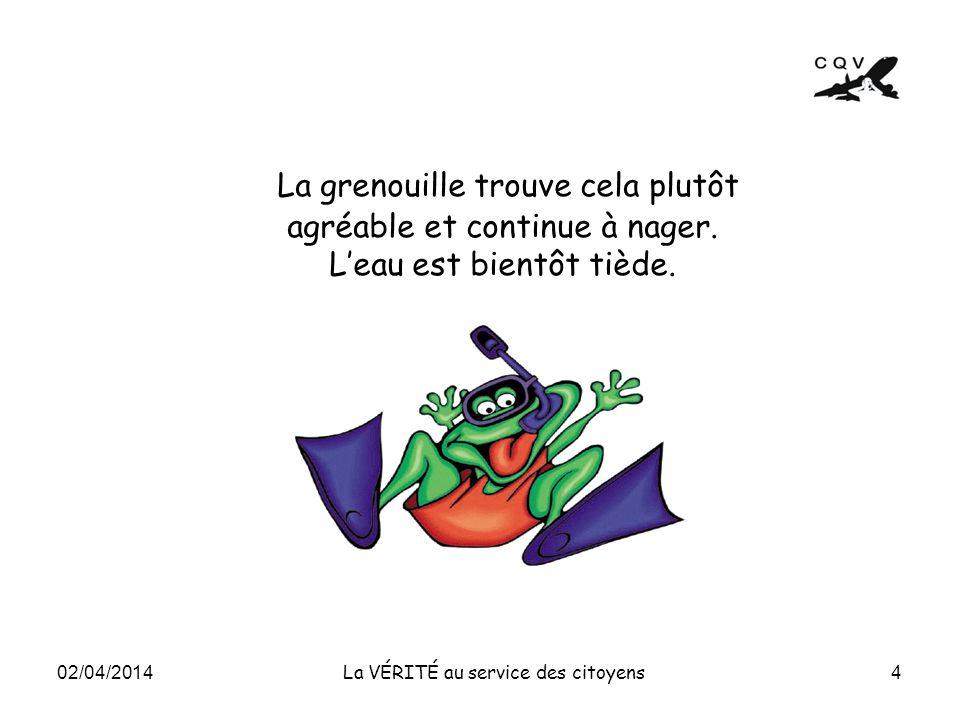 La grenouille trouve cela plutôt agréable et continue à nager. Leau est bientôt tiède. 4 La VÉRITÉ au service des citoyens 02/04/2014