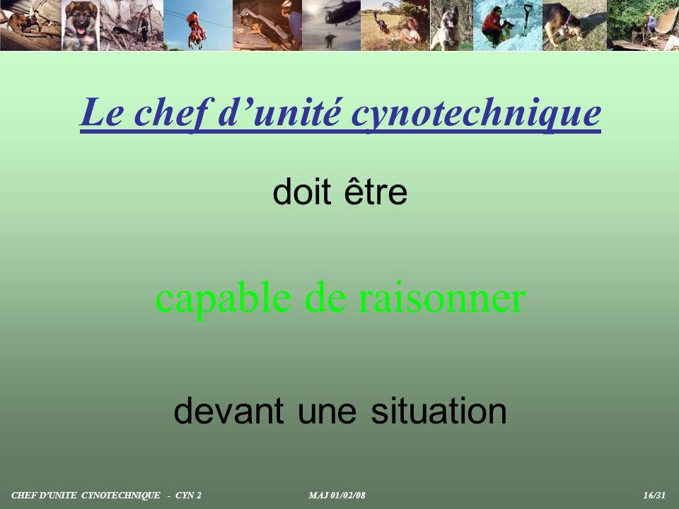 Le chef dunité cynotechnique doit être capable de raisonner devant une situation CHEF DUNITE CYNOTECHNIQUE - CYN 2 MAJ 01/02/08 16/31