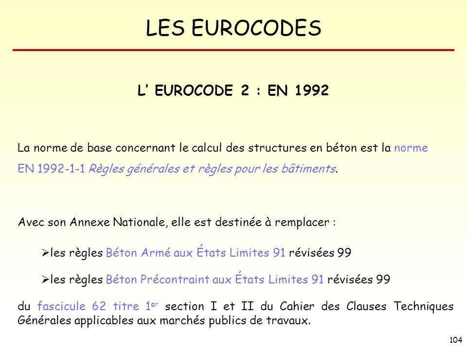 LES EUROCODES 104 L EUROCODE 2 : EN 1992 La norme de base concernant le calcul des structures en béton est la norme EN 1992-1-1 Règles générales et rè