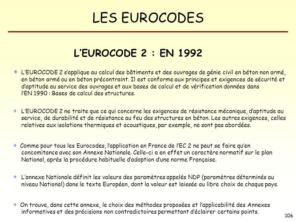 LES EUROCODES 106 LEUROCODE 2 : EN 1992 LEUROCODE 2 sapplique au calcul des bâtiments et des ouvrages de génie civil en béton non armé, en béton armé