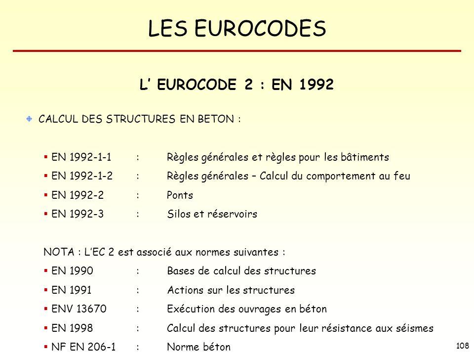 LES EUROCODES 108 L EUROCODE 2 : EN 1992 CALCUL DES STRUCTURES EN BETON : EN 1992-1-1:Règles générales et règles pour les bâtiments EN 1992-1-2:Règles