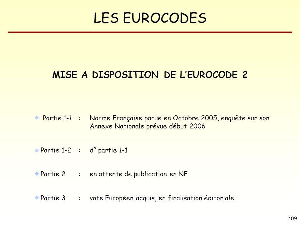 LES EUROCODES 109 MISE A DISPOSITION DE LEUROCODE 2 Partie 1-1:Norme Française parue en Octobre 2005, enquête sur son Annexe Nationale prévue début 20