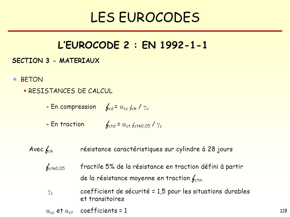 LES EUROCODES 119 LEUROCODE 2 : EN 1992-1-1 SECTION 3 - MATERIAUX BETON RESISTANCES DE CALCUL - En compression f cd = cc f ck / c - En traction f ctd = ct f ctk0,05 / c Avec f ck résistance caractéristiques sur cylindre à 28 jours f ctk0,05 fractile 5% de la résistance en traction défini à partir de la résistance moyenne en traction f ctm c coefficient de sécurité = 1,5 pour les situations durables et transitoires cc et ct coefficients = 1